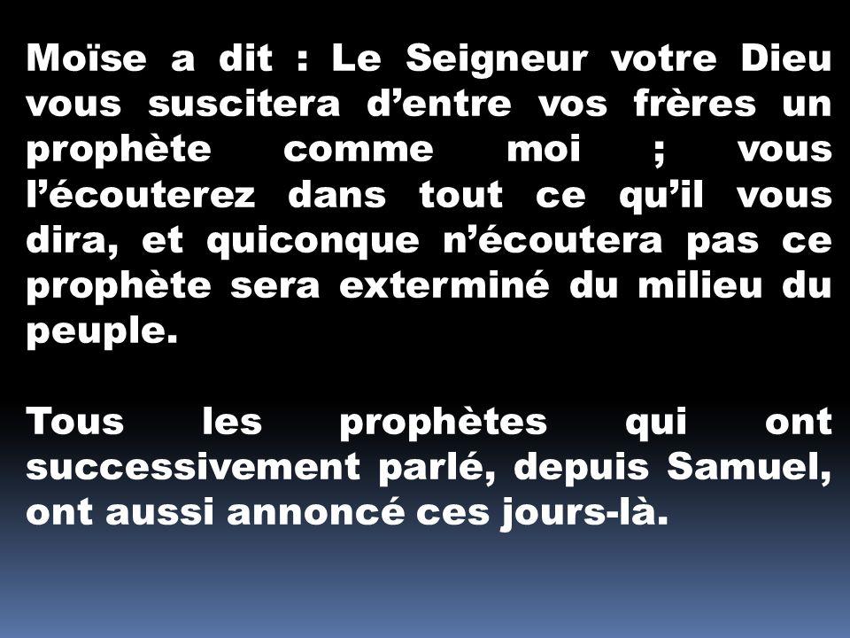 Moïse a dit : Le Seigneur votre Dieu vous suscitera d'entre vos frères un prophète comme moi ; vous l'écouterez dans tout ce qu'il vous dira, et quiconque n'écoutera pas ce prophète sera exterminé du milieu du peuple.