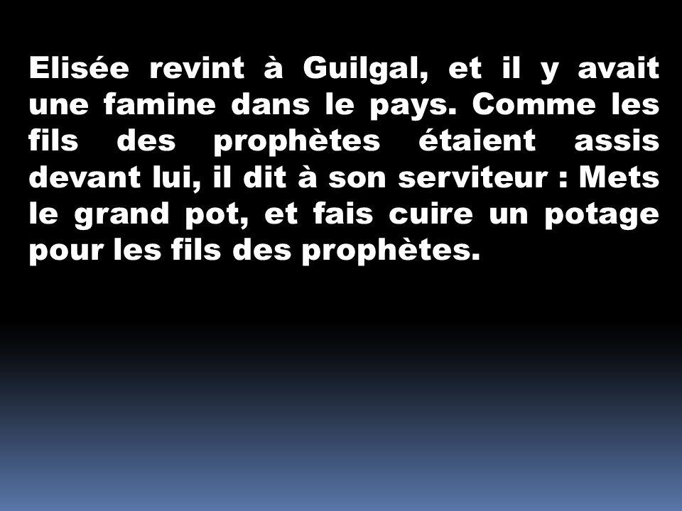 Elisée revint à Guilgal, et il y avait une famine dans le pays