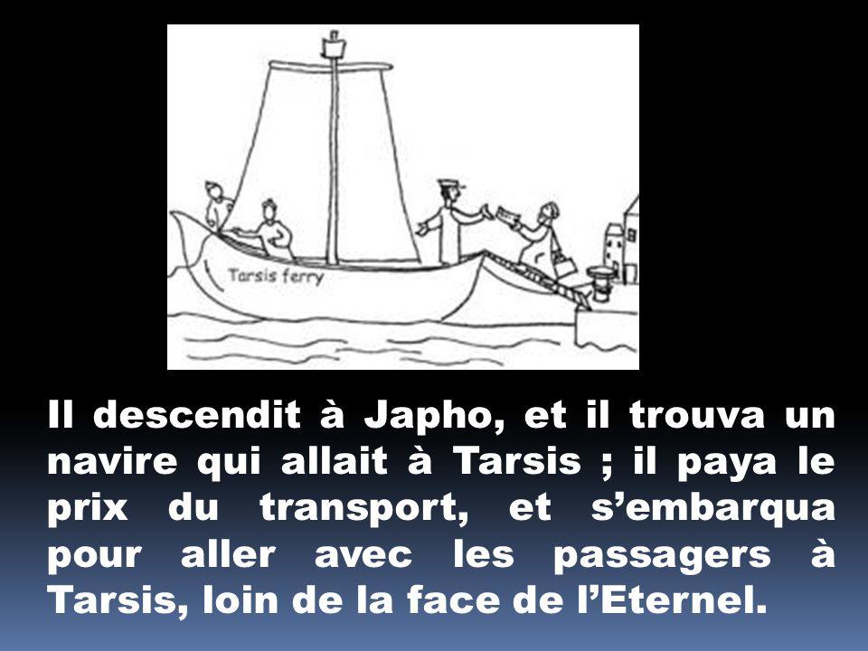 Il descendit à Japho, et il trouva un navire qui allait à Tarsis ; il paya le prix du transport, et s'embarqua pour aller avec les passagers à Tarsis, loin de la face de l'Eternel.