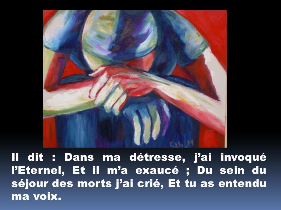 Il dit : Dans ma détresse, j'ai invoqué l'Eternel, Et il m'a exaucé ; Du sein du séjour des morts j'ai crié, Et tu as entendu ma voix.
