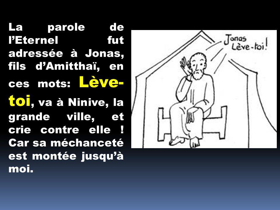 La parole de l'Eternel fut adressée à Jonas, fils d'Amitthaï, en ces mots: Lève-toi, va à Ninive, la grande ville, et crie contre elle .
