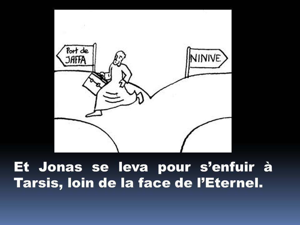 Et Jonas se leva pour s'enfuir à Tarsis, loin de la face de l'Eternel.