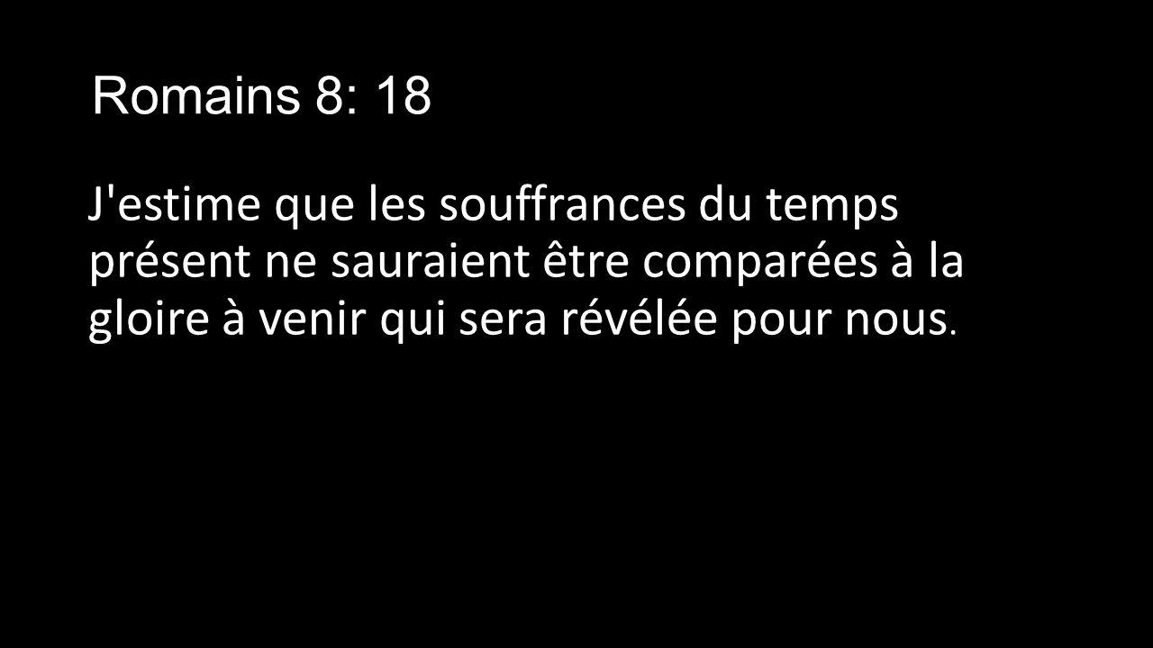 Romains 8: 18 J estime que les souffrances du temps présent ne sauraient être comparées à la gloire à venir qui sera révélée pour nous.