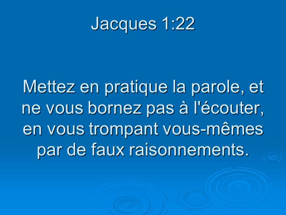 Jacques 1:22 Mettez en pratique la parole, et ne vous bornez pas à l écouter, en vous trompant vous-mêmes par de faux raisonnements.