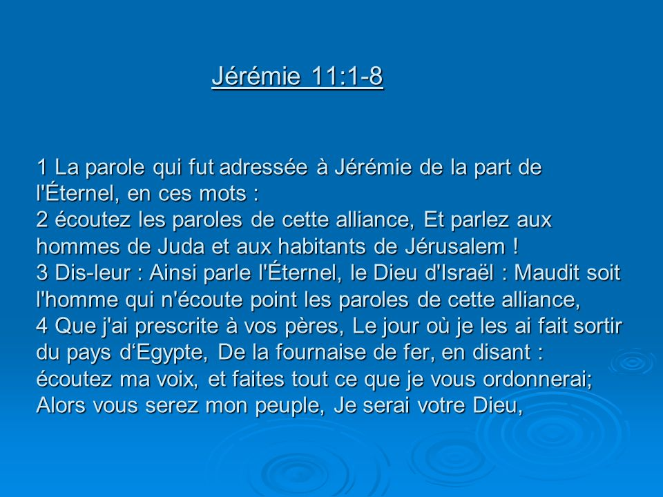 Jérémie 11:1-8 1 La parole qui fut adressée à Jérémie de la part de l Éternel, en ces mots : 2 écoutez les paroles de cette alliance, Et parlez aux hommes de Juda et aux habitants de Jérusalem .