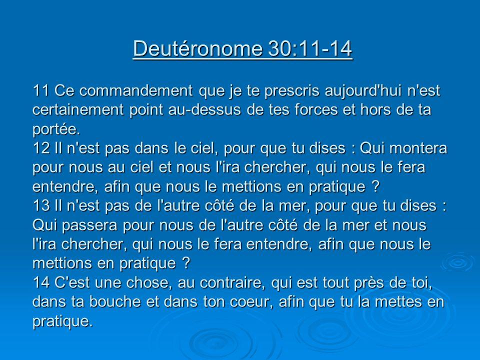 Deutéronome 30:11-14 11 Ce commandement que je te prescris aujourd hui n est certainement point au-dessus de tes forces et hors de ta portée.