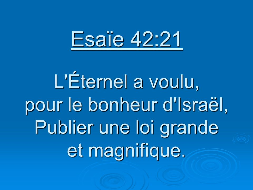 Esaïe 42:21 L Éternel a voulu, pour le bonheur d Israël, Publier une loi grande et magnifique.