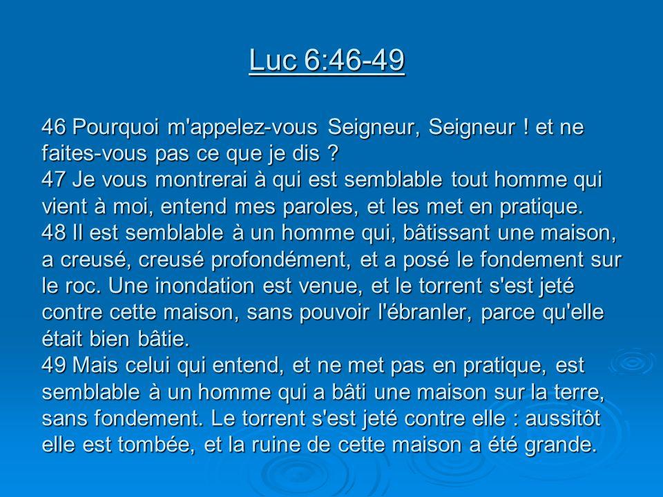 Luc 6:46-49 46 Pourquoi m appelez-vous Seigneur, Seigneur