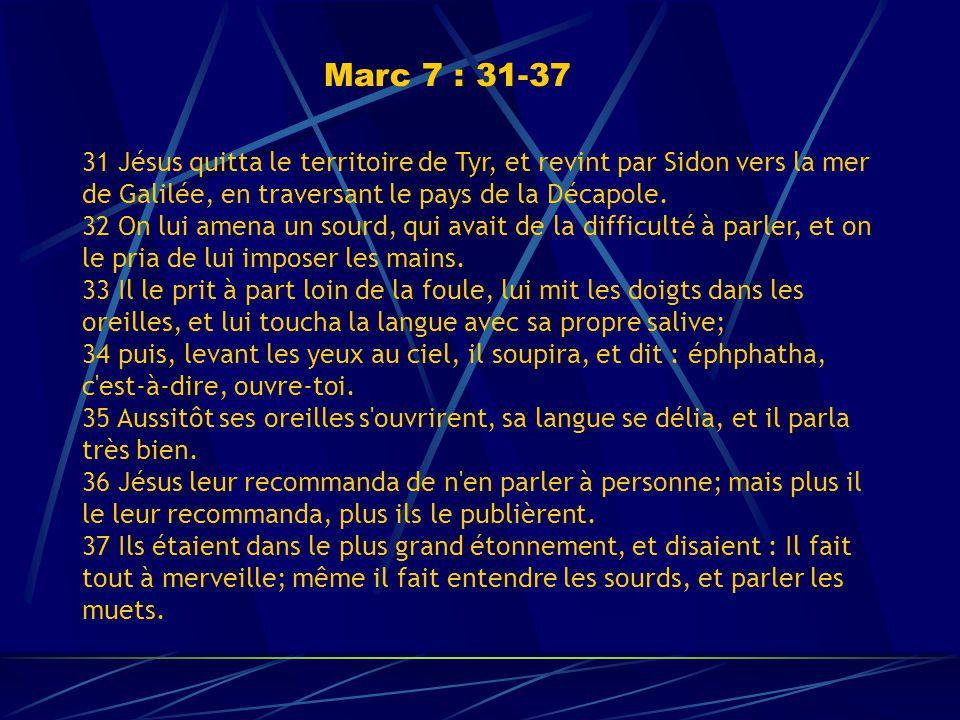 Marc 7 : 31-37 31 Jésus quitta le territoire de Tyr, et revint par Sidon vers la mer de Galilée, en traversant le pays de la Décapole.
