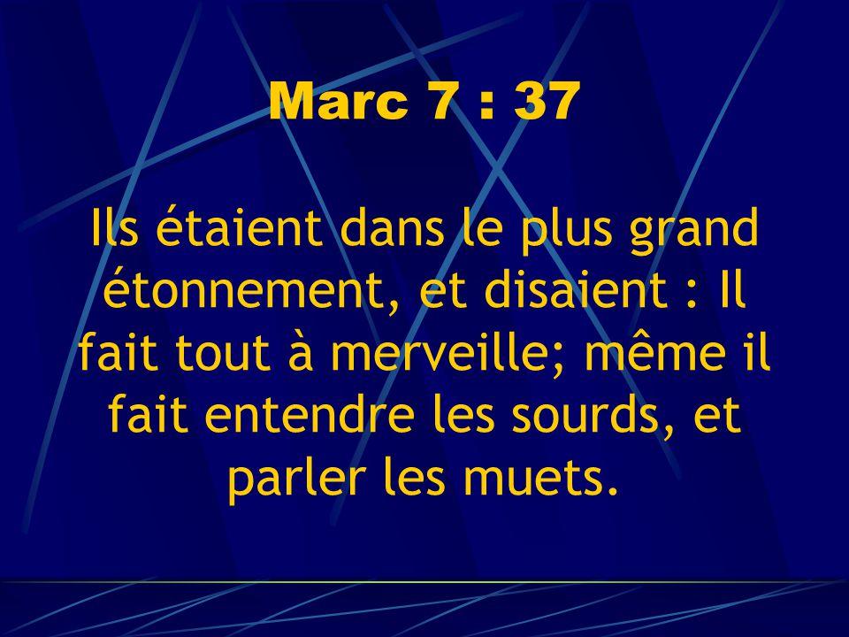 Marc 7 : 37 Ils étaient dans le plus grand étonnement, et disaient : Il fait tout à merveille; même il fait entendre les sourds, et parler les muets.