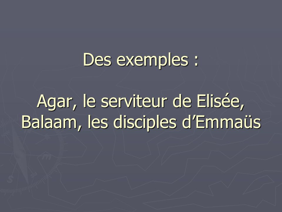 Des exemples : Agar, le serviteur de Elisée, Balaam, les disciples d'Emmaüs
