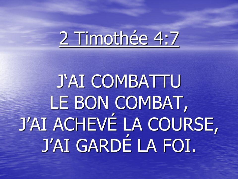 2 Timothée 4:7 J'AI COMBATTU LE BON COMBAT, J'AI ACHEVÉ LA COURSE, J'AI GARDÉ LA FOI.