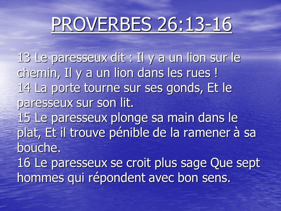 PROVERBES 26:13-16 13 Le paresseux dit : Il y a un lion sur le chemin, Il y a un lion dans les rues .
