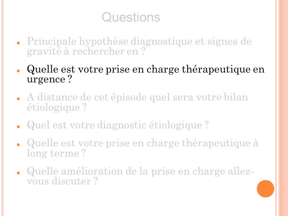 Questions Principale hypothèse diagnostique et signes de gravité à rechercher en Quelle est votre prise en charge thérapeutique en urgence