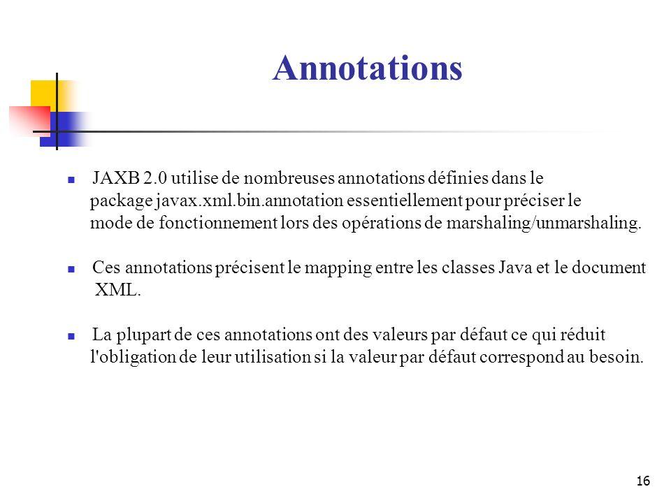 Annotations JAXB 2.0 utilise de nombreuses annotations définies dans le. package javax.xml.bin.annotation essentiellement pour préciser le.