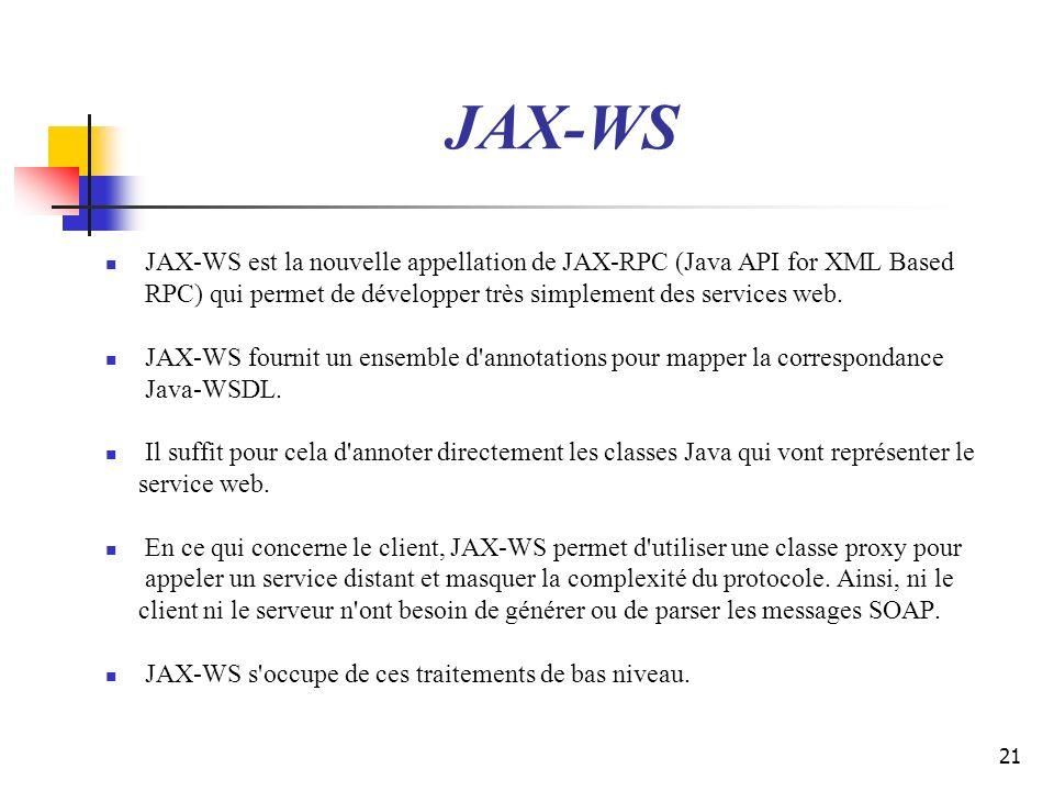 JAX-WS JAX-WS est la nouvelle appellation de JAX-RPC (Java API for XML Based. RPC) qui permet de développer très simplement des services web.