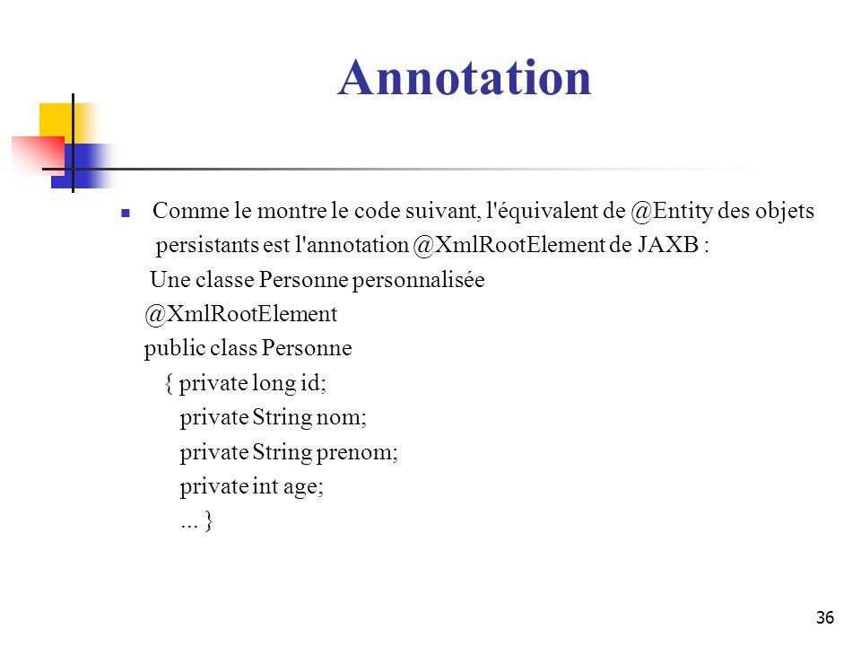 Annotation Comme le montre le code suivant, l équivalent de @Entity des objets. persistants est l annotation @XmlRootElement de JAXB :