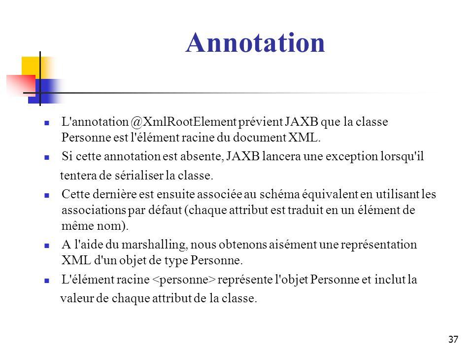 Annotation L annotation @XmlRootElement prévient JAXB que la classe Personne est l élément racine du document XML.