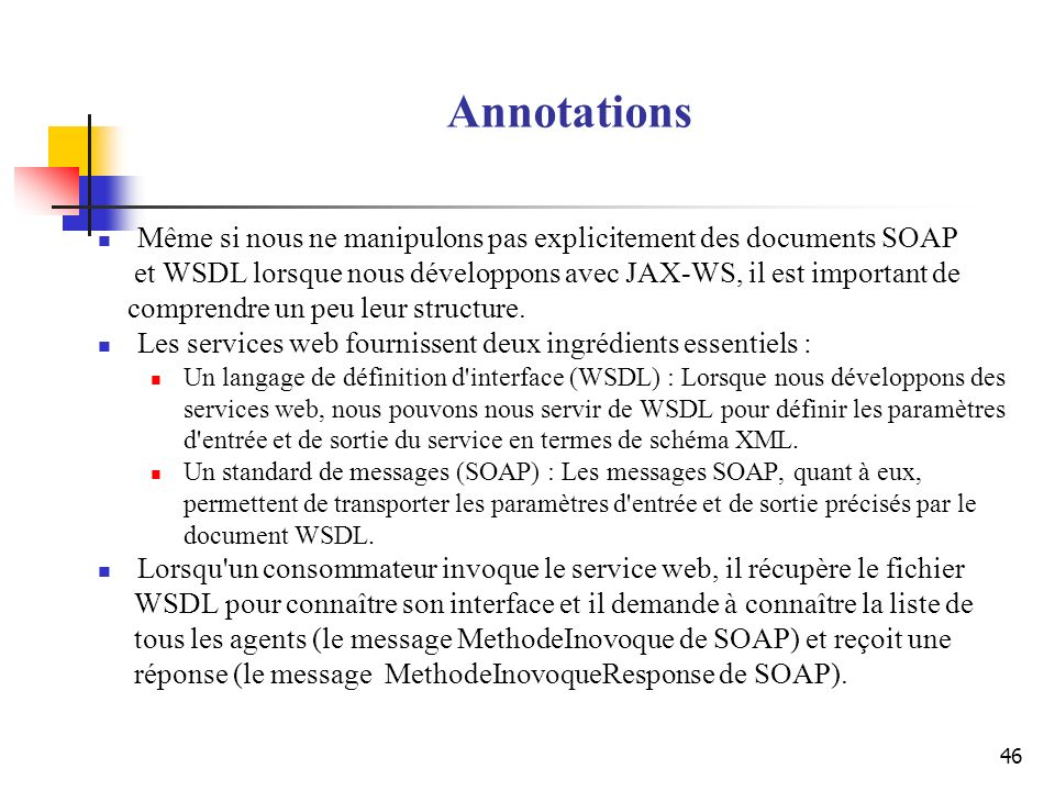 Annotations Même si nous ne manipulons pas explicitement des documents SOAP. et WSDL lorsque nous développons avec JAX-WS, il est important de.