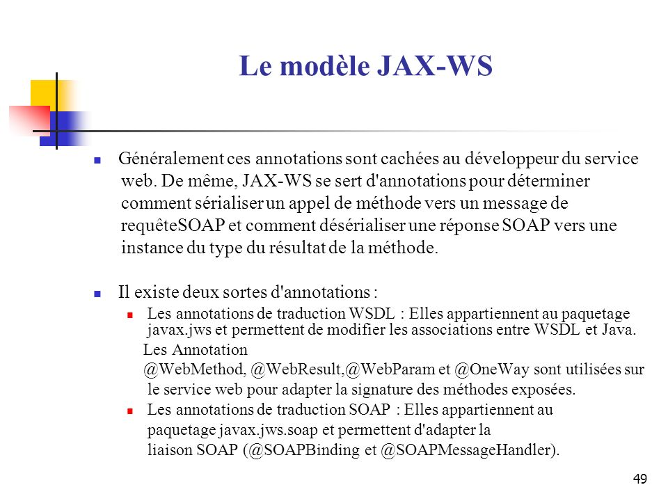 Le modèle JAX-WS Généralement ces annotations sont cachées au développeur du service. web. De même, JAX-WS se sert d annotations pour déterminer.