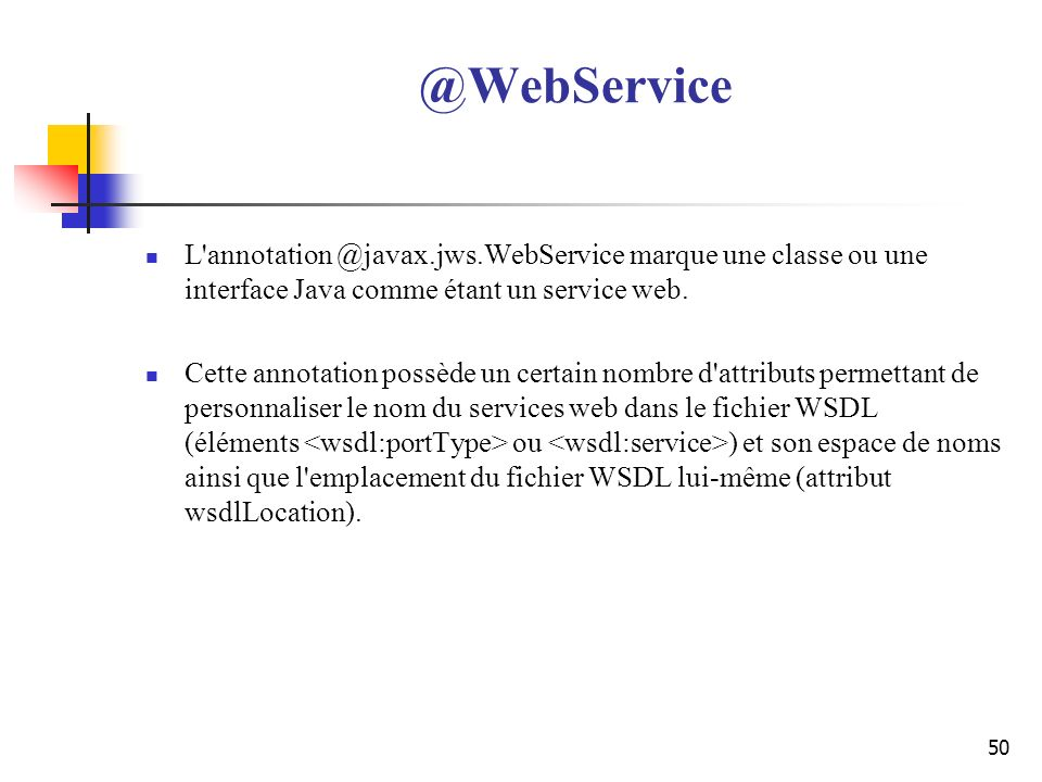 @WebService L annotation @javax.jws.WebService marque une classe ou une interface Java comme étant un service web.