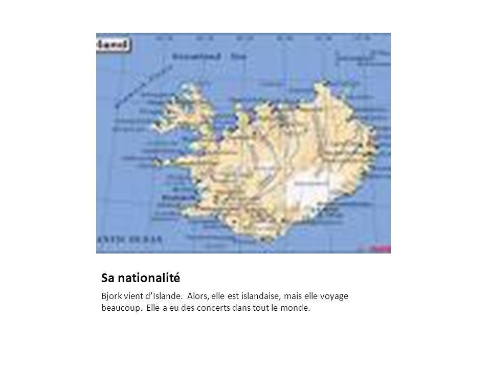 Sa nationalité Bjork vient d'Islande. Alors, elle est islandaise, mais elle voyage beaucoup.