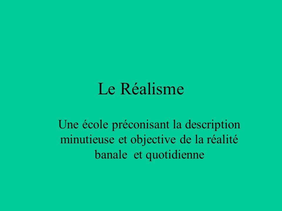 Le Réalisme Une école préconisant la description minutieuse et objective de la réalité banale et quotidienne.