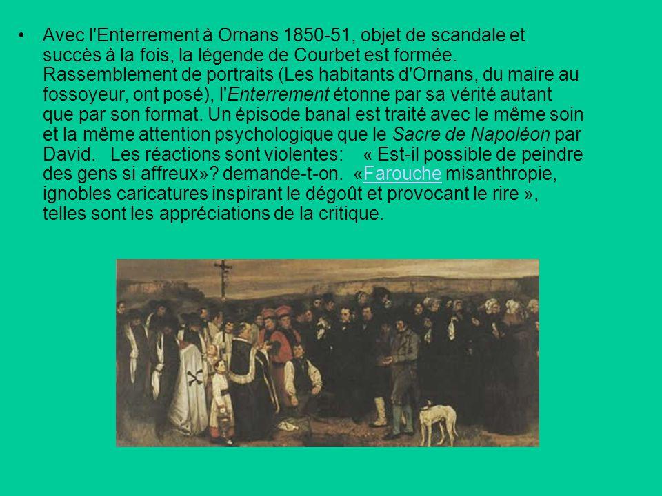 Avec l Enterrement à Ornans 1850-51, objet de scandale et succès à la fois, la légende de Courbet est formée.
