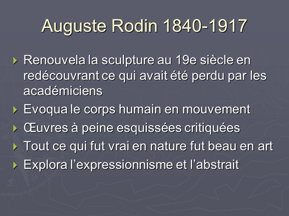 Auguste Rodin 1840-1917 Renouvela la sculpture au 19e siècle en redécouvrant ce qui avait été perdu par les académiciens.