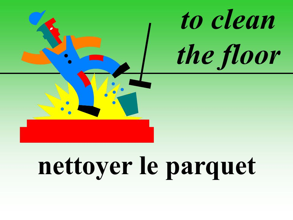 to clean the floor nettoyer le parquet