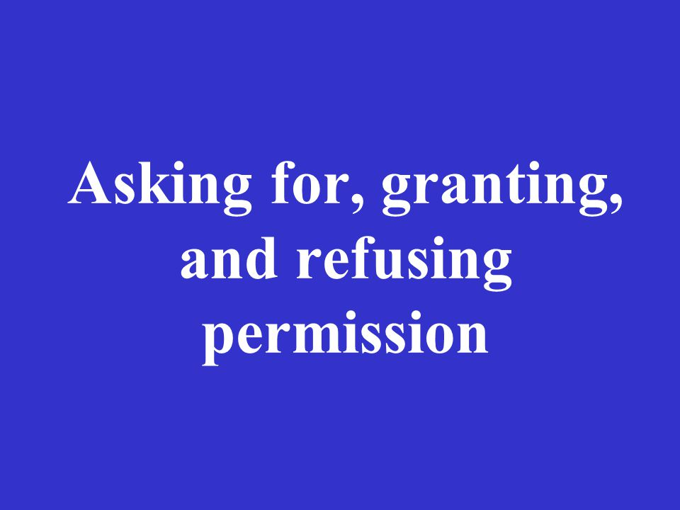 Asking for, granting, and refusing permission