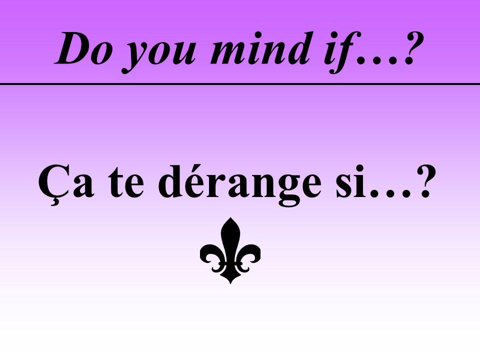 Do you mind if… Ça te dérange si…