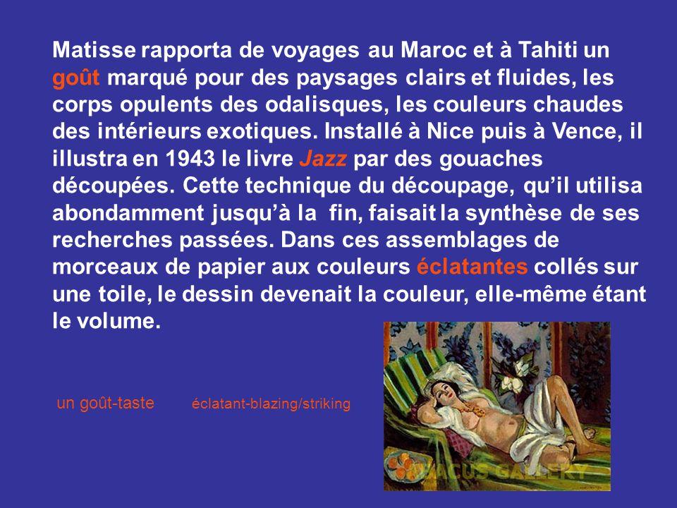 Matisse rapporta de voyages au Maroc et à Tahiti un goût marqué pour des paysages clairs et fluides, les corps opulents des odalisques, les couleurs chaudes des intérieurs exotiques. Installé à Nice puis à Vence, il illustra en 1943 le livre Jazz par des gouaches découpées. Cette technique du découpage, qu'il utilisa abondamment jusqu'à la fin, faisait la synthèse de ses recherches passées. Dans ces assemblages de morceaux de papier aux couleurs éclatantes collés sur une toile, le dessin devenait la couleur, elle-même étant le volume.