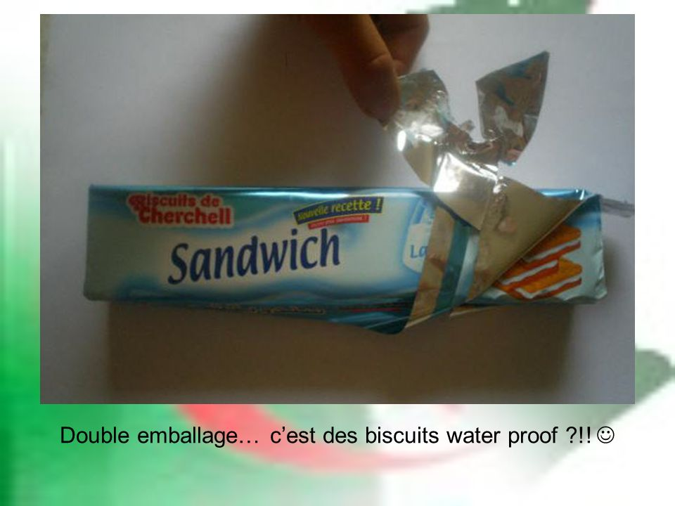 Double emballage… c'est des biscuits water proof !! 
