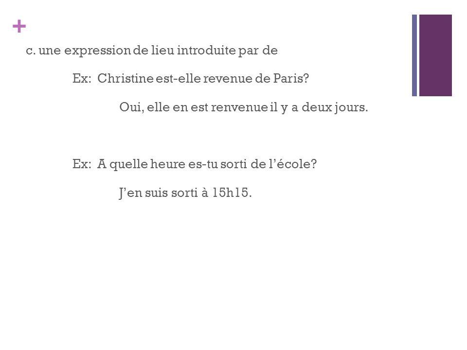 c. une expression de lieu introduite par de Ex: Christine est-elle revenue de Paris.