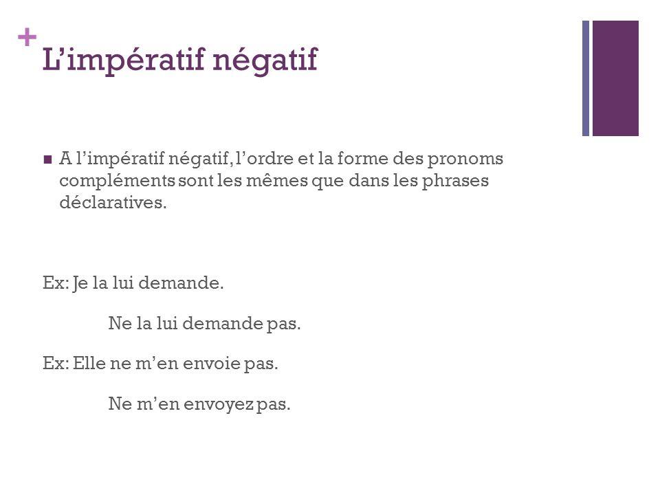 L'impératif négatif A l'impératif négatif, l'ordre et la forme des pronoms compléments sont les mêmes que dans les phrases déclaratives.