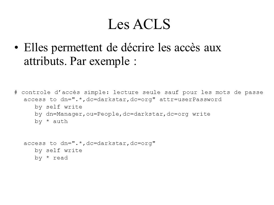 Les ACLS Elles permettent de décrire les accès aux attributs. Par exemple :