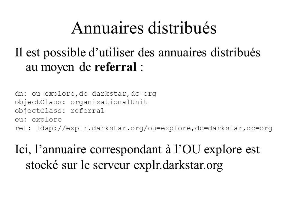 Annuaires distribués Il est possible d'utiliser des annuaires distribués au moyen de referral : dn: ou=explore,dc=darkstar,dc=org.
