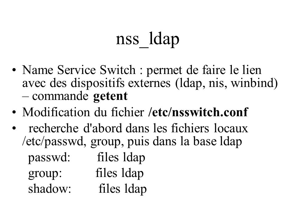 nss_ldap Name Service Switch : permet de faire le lien avec des dispositifs externes (ldap, nis, winbind) – commande getent.