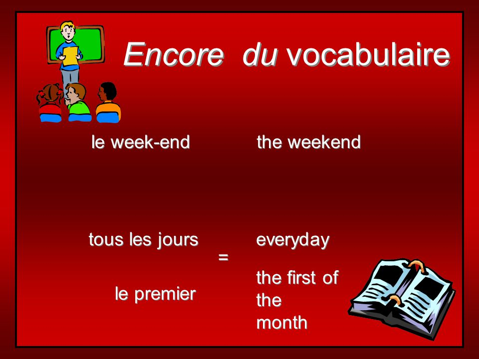 Encore du vocabulaire le week-end the weekend tous les jours everyday