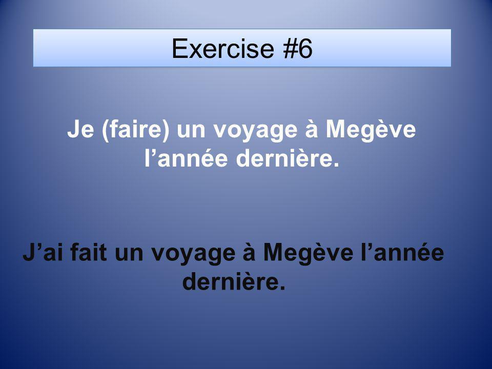 Exercise #6 Je (faire) un voyage à Megève l'année dernière.