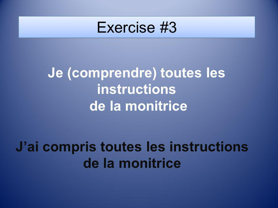 Exercise #3 Je (comprendre) toutes les instructions de la monitrice