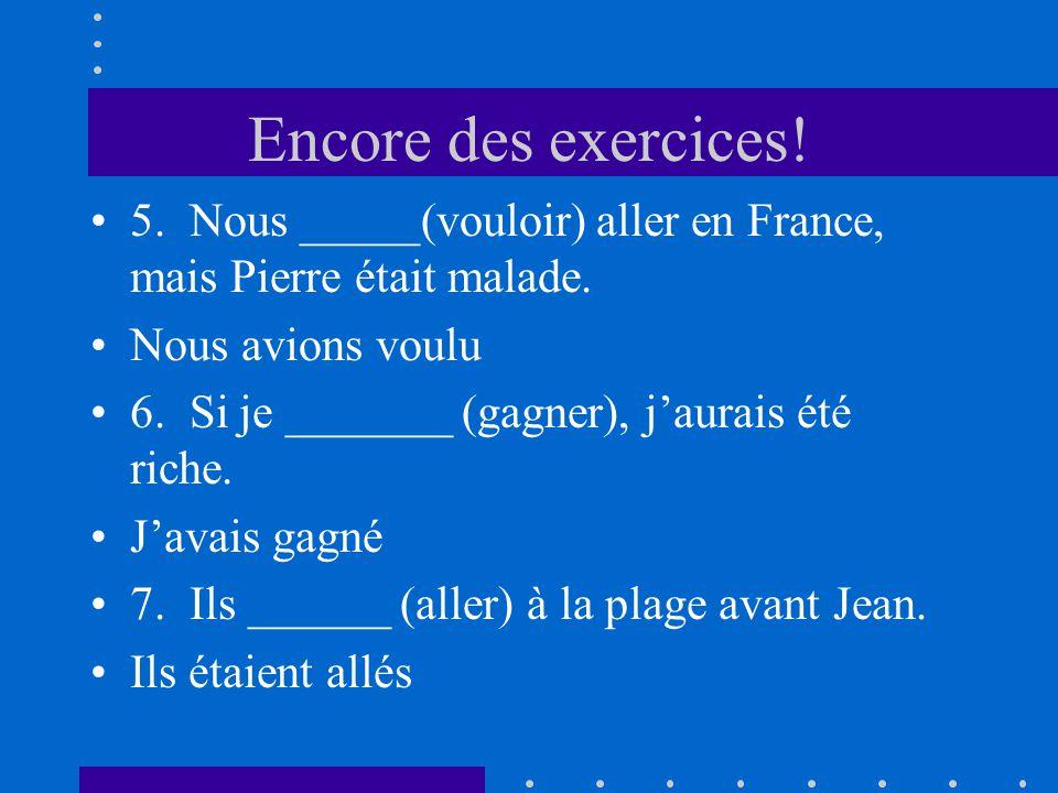 Encore des exercices! 5. Nous _____(vouloir) aller en France, mais Pierre était malade. Nous avions voulu.
