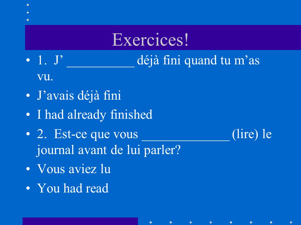 Exercices! 1. J' __________ déjà fini quand tu m'as vu.