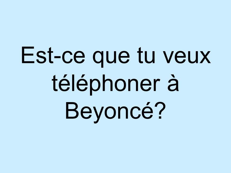 Est-ce que tu veux téléphoner à Beyoncé
