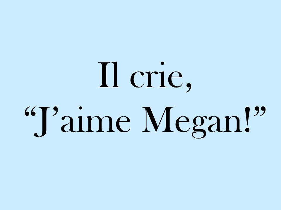 Il crie, J'aime Megan!