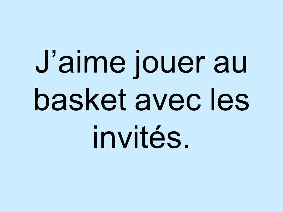 J'aime jouer au basket avec les invités.