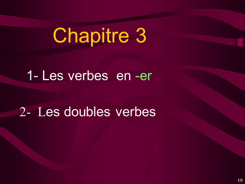 Chapitre 3 1- Les verbes en -er 2- Les doubles verbes 10