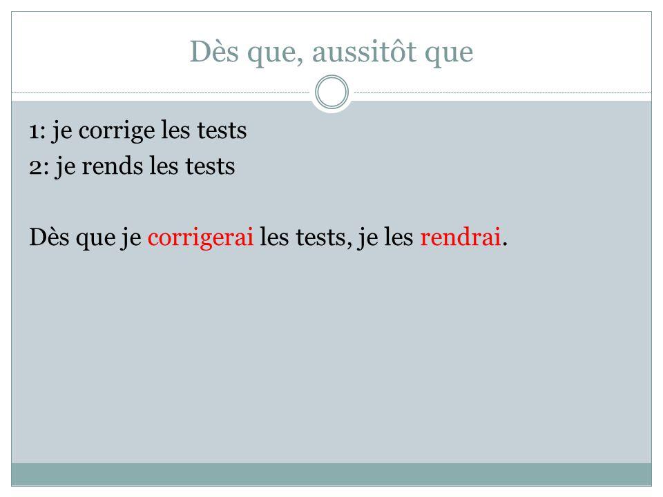 Dès que, aussitôt que 1: je corrige les tests 2: je rends les tests Dès que je corrigerai les tests, je les rendrai.