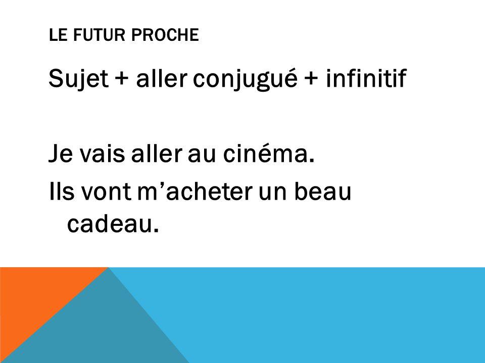 Le futur proche Sujet + aller conjugué + infinitif Je vais aller au cinéma.